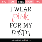 Free SVG cut file - I wear Pink for my Mom