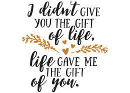 Free svg cut files - I didn't give you the gift of life, Life gave me the gift of you