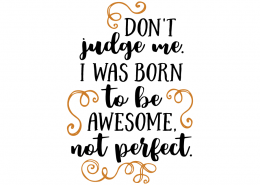 Free SVG cut file - Don't judge me i was born to be awesome not perfect