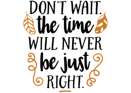 Free SVG cut file - Don't wait the time will never be just right