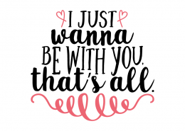 Free SVG cut file - I just wanna be with you that's all