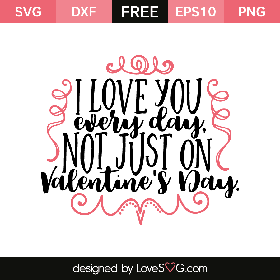 I Love You Every Day Not Just On Valentine S Day Lovesvg Com