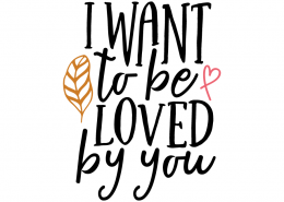 Free SVG cut file - I want to be loved by you