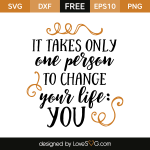 Free SVG cut file - It takes only one person to change your life you