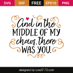 Free SVG cut file - And in the middle of my Chaos, there was you