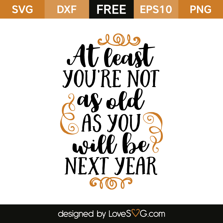 Free SVG cut file - At least you're not as old as you will be next Year