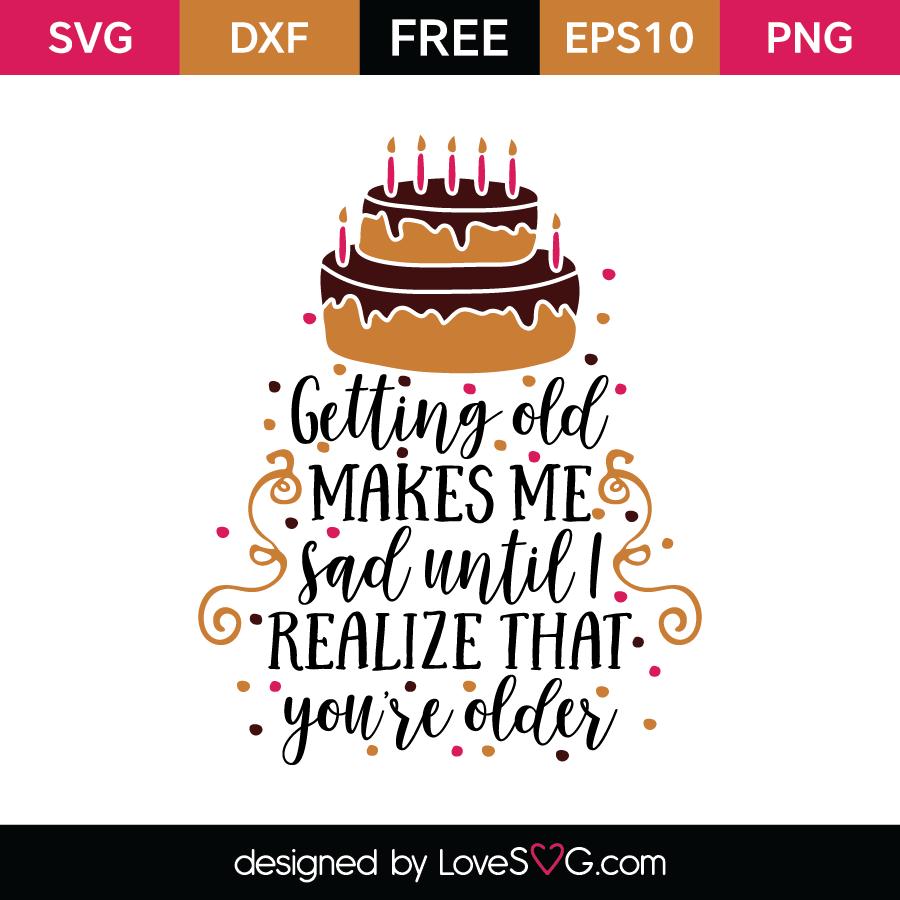 Free SVG cut file - Getting old makes me sad until I realize that you're older