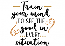 Free SVG Cut File - Train your mind to see the good in every situation