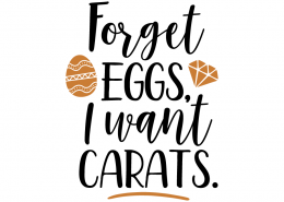 Free SVG cute file - Forget eggs, I want Carats.