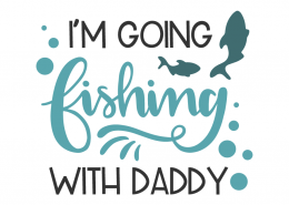 I'm going fishing with daddy