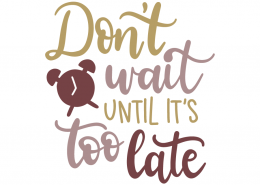 Don't wait until its too late