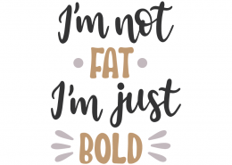 I'm not fat I'm just bold
