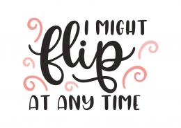 I might flip at any time