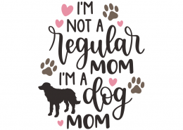I'm not a regular mom i'm a dog mom
