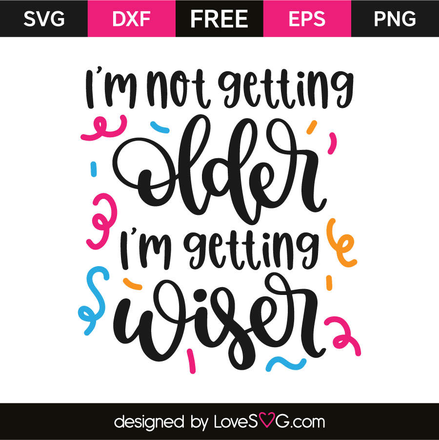 40a3204ea6e4 I'm not getting older I'm getting wiser | Lovesvg.com