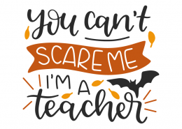 You can't scare me im a teacher