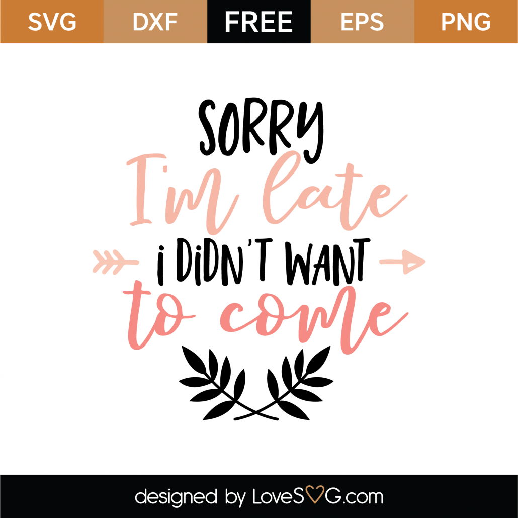 Sorry I'm Late I Didn't Want To Come SVG Cut File 8684