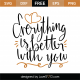Everything Is Better With You SVG Cut File 9616