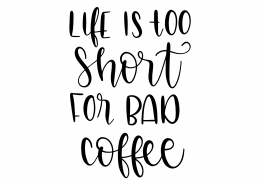 Life Is Too Short For Bad Coffee SVG Cut File 9558