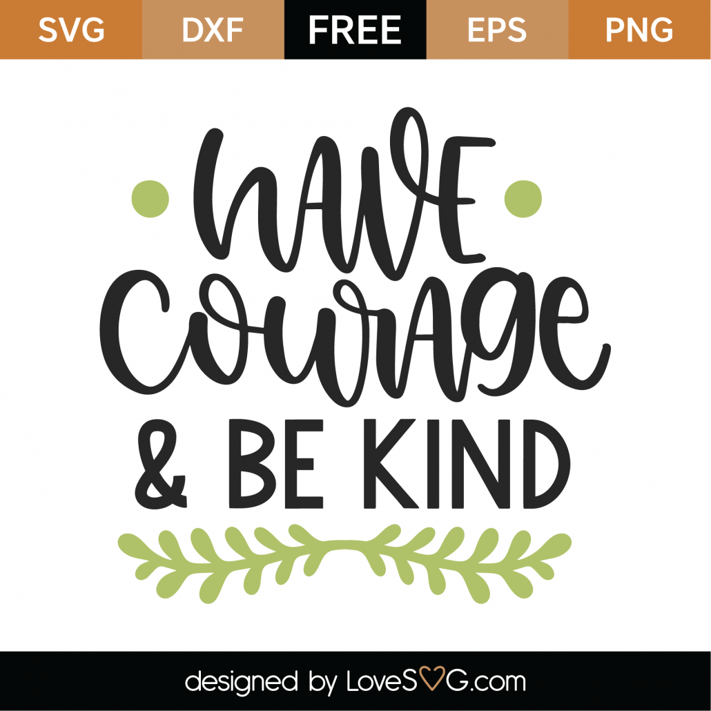 Have Courage and Be Kind SVG Cut File 9990