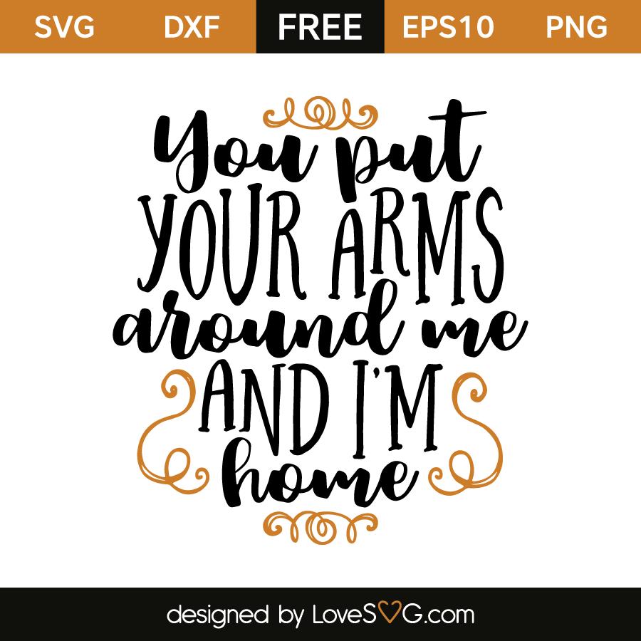 You Put Your Arms Around Me And I M Home Lovesvg Com