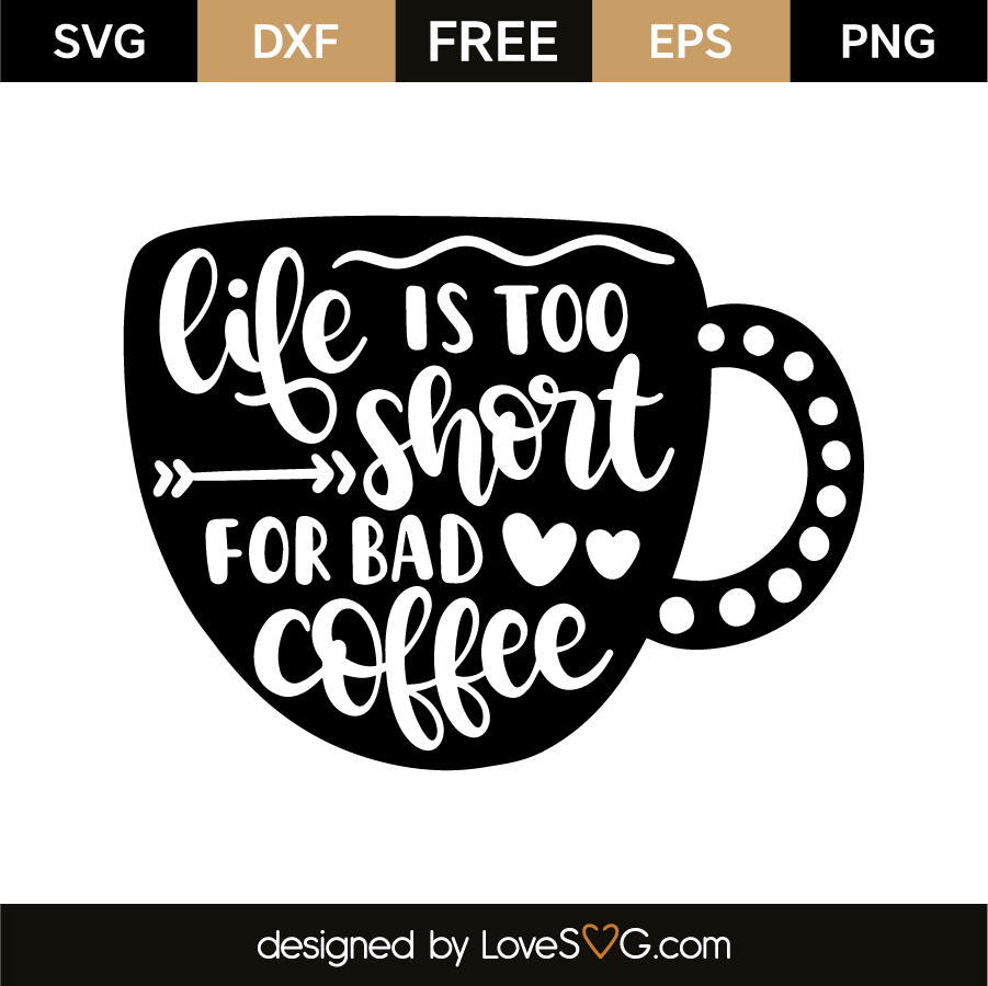 Life Is Too Short For Bad Coffee Lovesvg Com